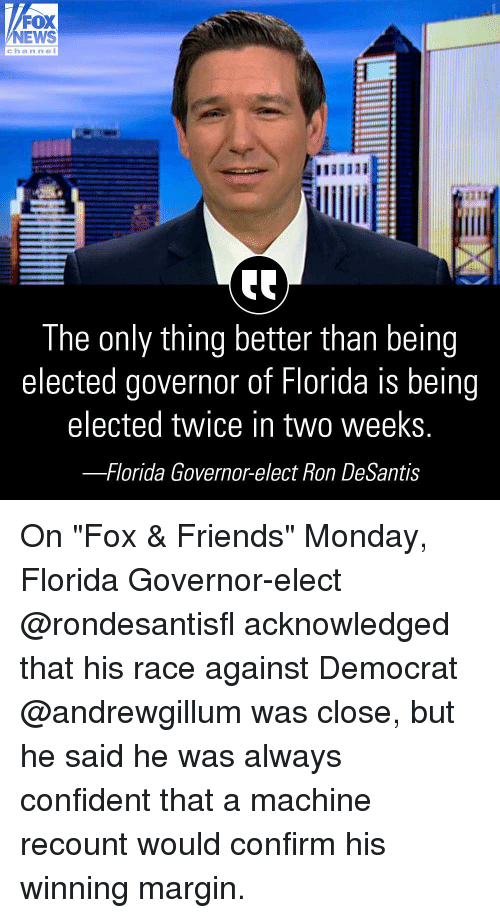"Friends, Memes, and News: FOX  NEWS  channeI  were  21  The only thing better than being  elected governor of Florida is being  elected twice in two weekS  -Florida Governor-elect Ron DeSantis On ""Fox & Friends"" Monday, Florida Governor-elect @rondesantisfl acknowledged that his race against Democrat @andrewgillum was close, but he said he was always confident that a machine recount would confirm his winning margin."