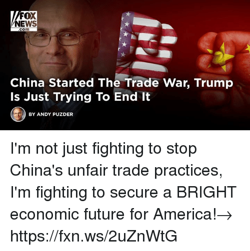 For America: FOX  NEWS  com  China Started The Trade War, Trump  Is Just Trying To End It  BY ANDY PUZDER I'm not just fighting to stop China's unfair trade practices, I'm fighting to secure a BRIGHT economic future for America!→ https://fxn.ws/2uZnWtG