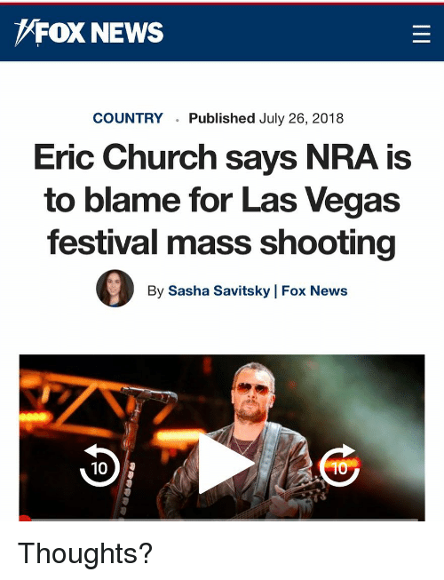 Church, Memes, and News: FOX NEWS  COUNTRY  Published July 26, 2018  Eric Church says NRA is  to blame for Las Vegas  festival mass shooting  By Sasha Savitsky | Fox News  10  10 Thoughts?