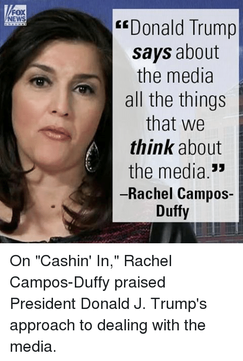 "Fox News Donald Trump: FOX  NEWS  ""Donald Trump  says about  the media  all the things  that we  think about  the media  Rachel Campos-  Duffy On ""Cashin' In,"" Rachel Campos-Duffy praised President Donald J. Trump's approach to dealing with the media."