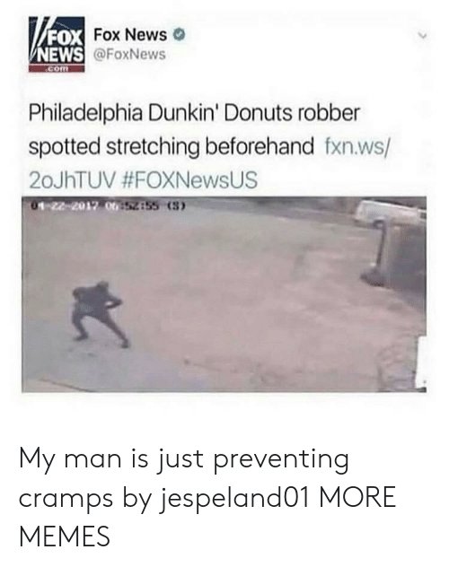 Foxnews: FOX  NEWS  DX Fox News  @FoxNews  com  Philadelphia Dunkin' Donuts robber  spotted stretching beforehand fxn.ws/  20JhTUV #FOXNewsUS  01-22-2012 00  52855 (3 My man is just preventing cramps by jespeland01 MORE MEMES