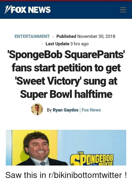 News, Saw, and SpongeBob: FOX NEWS  ENTERTAINMENT  Published November 30, 2018  Last Update 3 hrs ago  SpongeBob SquarePants  fans start petition to get  Sweet Victory' sung at  Super Bowl halftime  ее  By Ryan Gaydos Fox News  THE  MOVIE Saw this in r/bikinibottomtwitter !