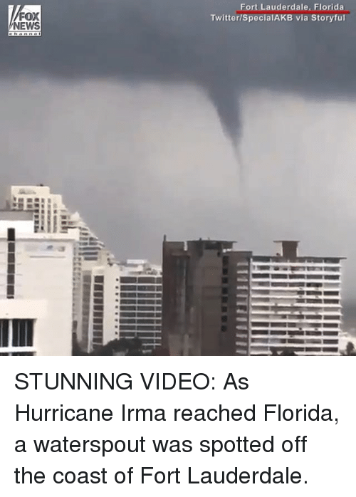 Foxe: FOX  NEWS  Fort Lauderdale, Florida  Twitter/SpecialAKB via Storyful STUNNING VIDEO: As Hurricane Irma reached Florida, a waterspout was spotted off the coast of Fort Lauderdale.
