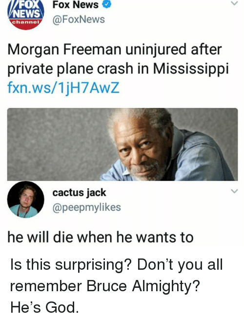 News Fox: Fox News  FOX  NEWS  ehanney@FoxNews  Morgan Freeman uninjured after  private plane crash in Mississippi  fxn.ws/1jH7AwZ  cactus jack  @peepmylikes  he will die when he wants to Is this surprising? Don't you all remember Bruce Almighty? He's God.