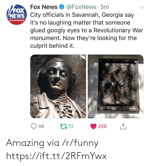 News Fox: FOX  NEWS  Fox News@FoxNews 5m  City officials in Savannah, Georgia say  channo t's no laughing matter that someone  glued googly eyes to a Revolutionary War  monument. Now they're looking for the  culprit behind it. Amazing via /r/funny https://ift.tt/2RFmYwx