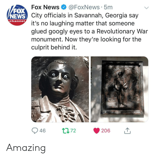 News Fox: FOX  NEWS  Fox News@FoxNews 5m  City officials in Savannah, Georgia say  channo t's no laughing matter that someone  glued googly eyes to a Revolutionary War  monument. Now they're looking for the  culprit behind it. Amazing
