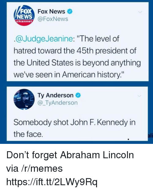 "News Fox: FOX  NEWS  Fox News  @FoxNews  channe  @JudgeJeanine: ""The level of  hatred toward the 45th president of  the United States is beyond anything  we've seen in American history:""  Ty Anderson  @_TyAnderson  Somebody shot John F. Kennedy in  the face  ali Don't forget Abraham Lincoln via /r/memes https://ift.tt/2LWy9Rq"
