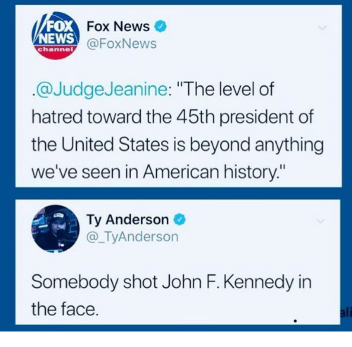 "News Fox: FOX  NEWS  Fox News  @FoxNews  channe  @JudgeJeanine: ""The level of  hatred toward the 45th president of  the United States is beyond anything  we've seen in American history:""  Ty Anderson  @_TyAnderson  Somebody shot John F. Kennedy in  the face  ali"