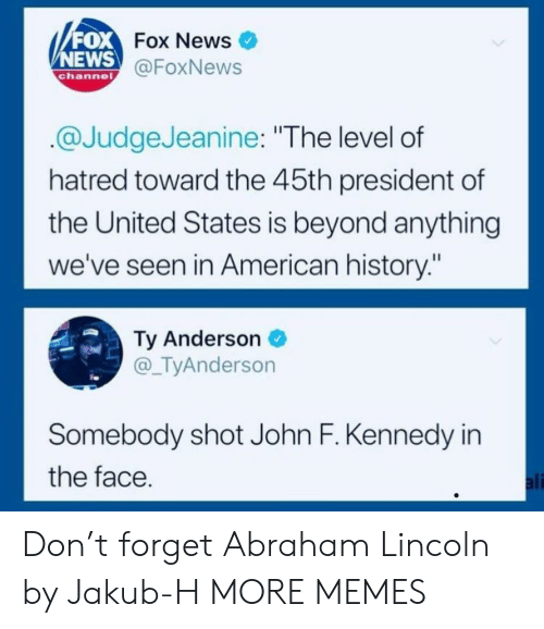 "Towardly: FOX  NEWS  Fox News  @FoxNews  channe  @JudgeJeanine: ""The level of  hatred toward the 45th president of  the United States is beyond anything  we've seen in American history:""  Ty Anderson  @_TyAnderson  Somebody shot John F. Kennedy in  the face  ali Don't forget Abraham Lincoln by Jakub-H MORE MEMES"