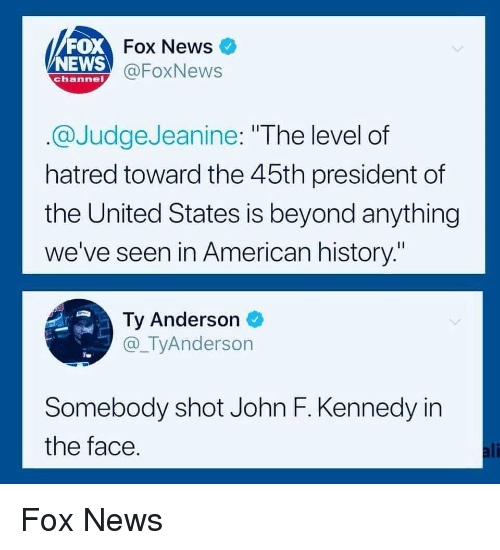 "News Fox: FOX  NEWS  Fox News  @FoxNews  channel  @JudgeJeanine: ""The level of  hatred toward the 45th president of  the United States is beyond anything  we've seen in American history.""  Ty Anderson  @_TyAnderson  Somebody shot John F. Kennedy in  the face  ali Fox News"