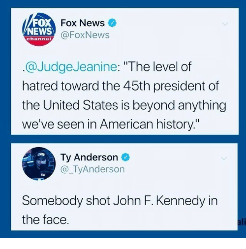 "News Fox: FOX  NEWS  Fox News  @FoxNews  channel  @JudgeJeanine: ""The level of  hatred toward the 45th president of  the United States is beyond anything  we've seen in American history.""  Ty Anderson  @_TyAnderson  Somebody shot John F. Kennedy in  the face  ali"