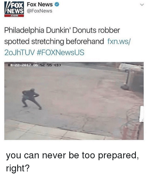 News Fox: FOX  NEWS  Fox News  @FoxNews  .com  Philadelphia Dunkin' Donuts robber  spotted stretching beforehand fxn.ws/  20JhTUV #FOXNewsUS  1-22-2012 06  6:52:55 (S) you can never be too prepared, right?