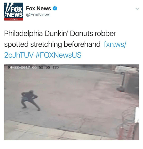 News Fox: FOX  NEWS  Fox News  @FoxNews  com  Philadelphia Dunkin' Donuts robber  spotted stretching beforehand fxn.ws/  20JhTUV #FOXNewsUS  0  1-22-2012 0  6:52:55 (S)