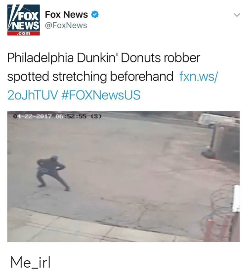 News Fox: FOX  NEWS  Fox News  @FoxNews  com  Philadelphia Dunkin' Donuts robber  spotted stretching beforehand fxn.ws/  20JhTUV #FOXNewsUS  0  4-22-2017 06  :52:55 (S) Me_irl