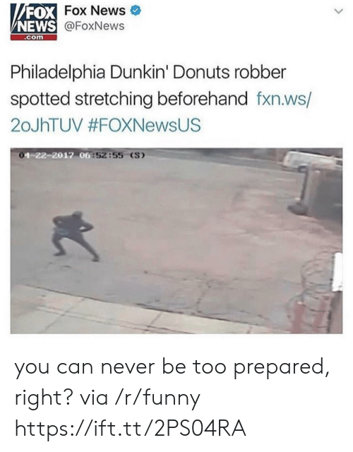News Fox: FOX  NEWS  Fox News  @FoxNews  .com  Philadelphia Dunkin' Donuts robber  spotted stretching beforehand fxn.ws/  20JhTUV #FOXNewsUS  1-22-2012 06  6:52:55 (S) you can never be too prepared, right? via /r/funny https://ift.tt/2PS04RA