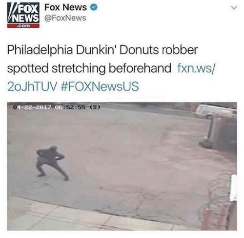 Foxnews: FOX  NEWS  Fox News  @FoxNews  com  Philadelphia Dunkin' Donuts robber  spotted stretching beforehand fxn.ws/  20JhTUV #FOXNewsUS  1-  06:52:55 (S)