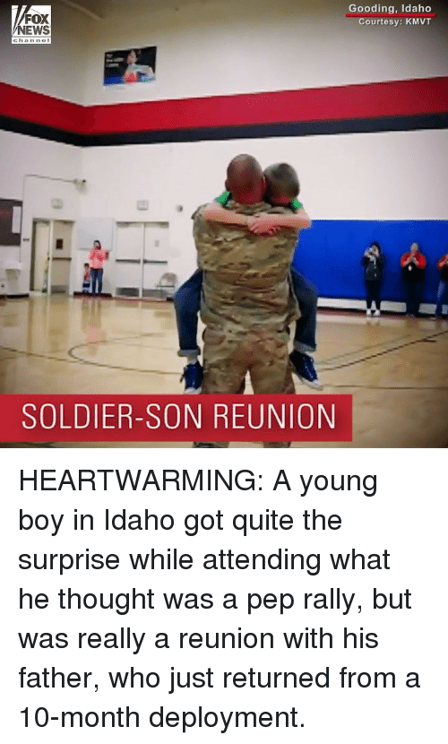 Deployment: FOX  NEWS  Gooding, Idaho  Courtesy: KMVT  channol  SOLDIER-SON REUNION HEARTWARMING: A young boy in Idaho got quite the surprise while attending what he thought was a pep rally, but was really a reunion with his father, who just returned from a 10-month deployment.