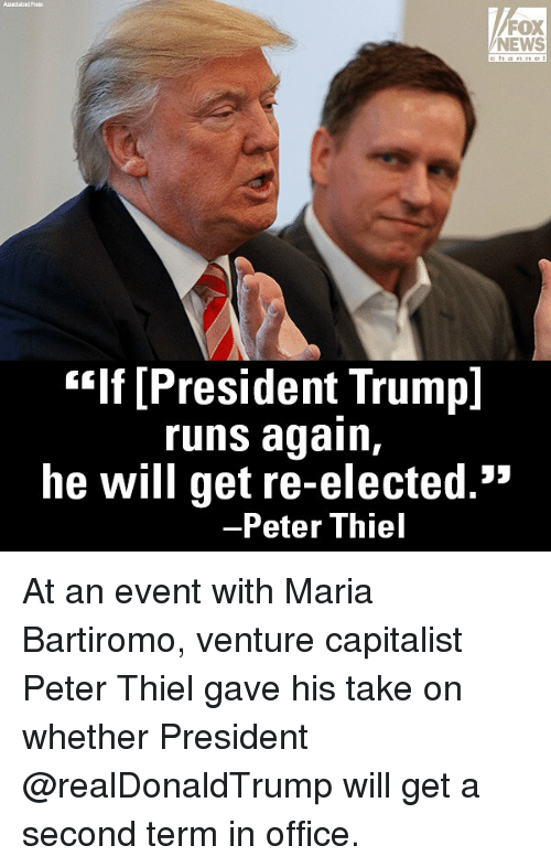 "Memes, News, and Fox News: FOX  NEWS  hanne  ""If [President Trump]  runs again,  he will get re-elected.""  -Peter Thiel At an event with Maria Bartiromo, venture capitalist Peter Thiel gave his take on whether President @realDonaldTrump will get a second term in office."