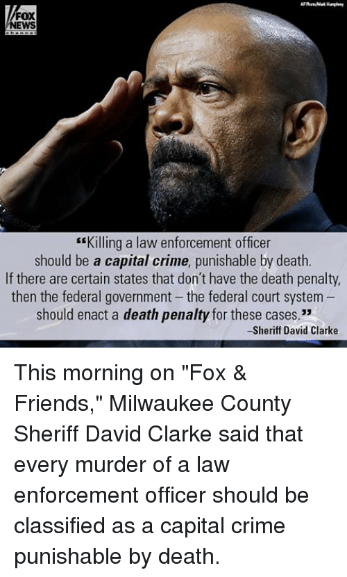 "Enforcer: FOX  NEWS  ""Killing a law enforcement officer  should be a capital crime, punishable by death.  If there are certain states that don't have the death penalty,  then the federal government the federal court system  should enact a death penalty for these cases.""  -Sheriff David Clarke This morning on ""Fox & Friends,"" Milwaukee County Sheriff David Clarke said that every murder of a law enforcement officer should be classified as a capital crime punishable by death."