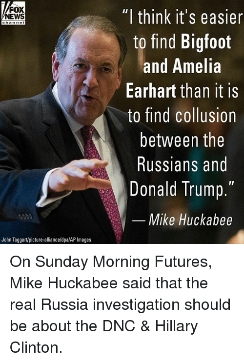 """Bigfoot, Donald Trump, and Hillary Clinton: FOX  NEWS  """"l think it's easier  to find Bigfoot  and Anelia  Earhart than it is  to find collusion  between the  Russians and  Donald Trump.  chan ne  Mike Huckabee  John Taggart/picture-alliance/dpa/AP Images On Sunday Morning Futures, Mike Huckabee said that the real Russia investigation should be about the DNC & Hillary Clinton."""