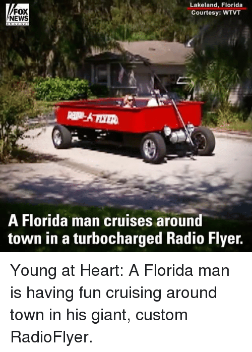 cruising: FOX  NEWS  Lakeland, Florida  Courtesy: WTVT  A Florida man cruises around  town in a turbocharged Radio Flyer. Young at Heart: A Florida man is having fun cruising around town in his giant, custom RadioFlyer.