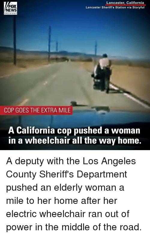 Memes, News, and California: FOX  NEWS  Lancaster, California  Lancaster Sheriff's Station via Storyful  COP GOES THE EXTRA MILE  A California cop pushed a woman  in a wheelchair all the way home. A deputy with the Los Angeles County Sheriff's Department pushed an elderly woman a mile to her home after her electric wheelchair ran out of power in the middle of the road.