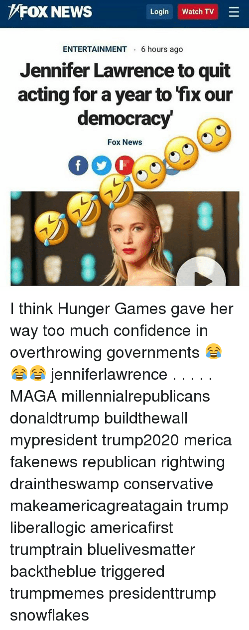 jennifer lawrence: FOX NEWS  Login Watch TV  ENTERTAINMENT 6 hours ago  Jennifer Lawrence to quit  acting for a year to fix our  democracy  Fox News I think Hunger Games gave her way too much confidence in overthrowing governments 😂😂😂 jenniferlawrence . . . . . MAGA millennialrepublicans donaldtrump buildthewall mypresident trump2020 merica fakenews republican rightwing draintheswamp conservative makeamericagreatagain trump liberallogic americafirst trumptrain bluelivesmatter backtheblue triggered trumpmemes presidenttrump snowflakes