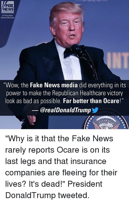 "insurance companies: FOX  NEWS  Martinaz Mansivais)  ""Wow, the Fake News media did everything in its  power to make the Republican Healthcare victory  look as bad as possible. Far better than 0care!""  @realDonaldTrump ""Why is it that the Fake News rarely reports Ocare is on its last legs and that insurance companies are fleeing for their lives? It's dead!"" President DonaldTrump tweeted."