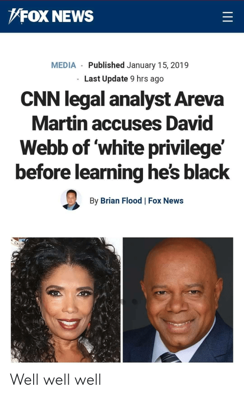 White Privilege: FOX NEWS  MEDIA Published January 15, 2019  Last Update 9 hrs ago  CNN legal analyst Areva  Martin accuses David  Webb of white privilege'  before learning he's black  By Brian Flood Fox News Well well well