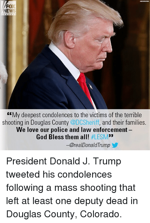 "God, Love, and Memes: FOX  NEWS  My deepest condolences to the victims of the terrible  shooting in Douglas County @DCSheriff, and their families.  We love our police and law enforcement  God Bless them all! #LESM""  ー@realDonaldTrump President Donald J. Trump tweeted his condolences following a mass shooting that left at least one deputy dead in Douglas County, Colorado."