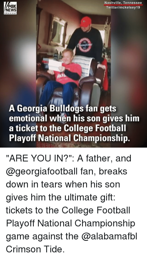 "Crimson Tide: FOX  NEWS  Nashville, Tennessee  Twitter/mckelsey19  A Georgia Bulldogs fan gets  emotional when his son gives him  a ticket to the College Football  Playoff National Championship. ""ARE YOU IN?"": A father, and @georgiafootball fan, breaks down in tears when his son gives him the ultimate gift: tickets to the College Football Playoff National Championship game against the @alabamafbl Crimson Tide."