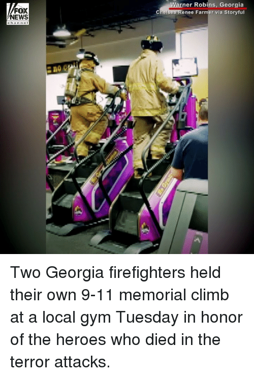 9/11, Gym, and Memes: FOX  NEWS  ner Robins, Georgia  enee Farmer via Storyful Two Georgia firefighters held their own 9-11 memorial climb at a local gym Tuesday in honor of the heroes who died in the terror attacks.