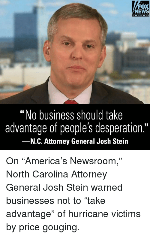 "Price Gouging: FOX  NEWS  ""No business should take  advantage of people's desperation.""  N.C. Attorney General Josh Stein On ""America's Newsroom,"" North Carolina Attorney General Josh Stein warned businesses not to ""take advantage"" of hurricane victims by price gouging."