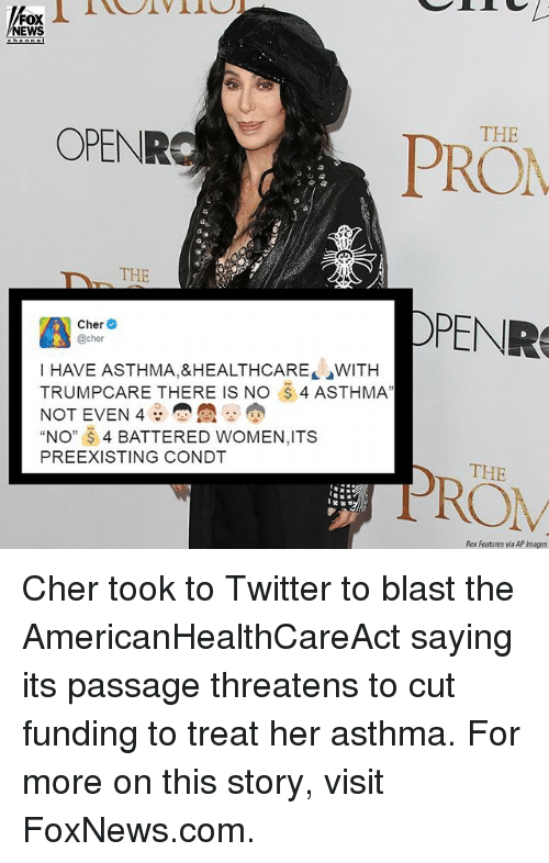 Cher, Memes, and News: FOX  NEWS  OPENR  THE  DPENR  A @cher  Cher  I HAVE ASTHMA,&HEALTHCARE WITH  TRUMPC ARE THERE IS NO 4 ASTHMA  NOT EVEN 4  NO  4 BATTERED WOMEN,ITS  PREEXISTING CONDT  THE  Rex Features AP mages Cher took to Twitter to blast the AmericanHealthCareAct saying its passage threatens to cut funding to treat her asthma. For more on this story, visit FoxNews.com.