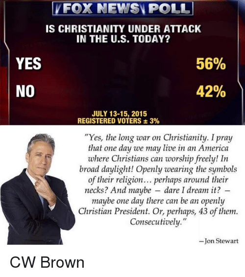 """Jon Stewart: FOX NEWS POLL  IS CHRISTIANITY UNDER ATTACK  IN THE U.S. TODAY?  YES  56%  42%  NO  JULY 13-15, 2015  REGISTERED VOTERS 3%  """"Yes, the long war on Christianity. Ipray  that one day we may live in an America  where Christians can worship freely! In  broad daylight! Openly wearing the symbols  of their religion... perhaps around their  necks? And maybe dare I dream it?  maybe one day there can be an openly  Christian President. Or, perhaps, 43 of them.  Consecutively.""""  Jon Stewart CW Brown"""