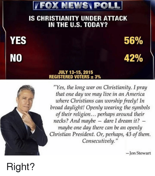 """Jon Stewart: FOX NEWS POLL  IS CHRISTIANITY UNDER ATTACK  IN THE U.S. TODAY?  YES  56%  42%  NO  JULY 13-15, 2015  REGISTERED VOTERS 3%  """"Yes, the long war on Christianity. I pray  that one day we may live in an America  where Christians can worship freely! In  broad daylight! Openly wearing the symbols  of their religion... perhaps around their  necks? And maybe dare I dream it?  maybe one day there can be an openly  Christian President. Or, perhaps, 43 of them.  Consecutively.""""  Jon Stewart Right?"""