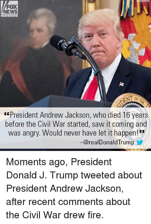 """Andrew Jackson: FOX  NEWS  """"President Andrew Jackson, who died 16 years  before the Civil War started, saw it coming and  was angry. Would never have let it happen!""""  -@realDonald Trump Moments ago, President Donald J. Trump tweeted about President Andrew Jackson, after recent comments about the Civil War drew fire."""