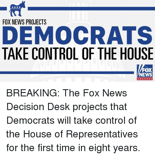 The Fox: FOX NEWS PROJECTS  DEMOCRATS  TAKE CONTROL OF THE HOUSE  FOX  NEWS  channeI BREAKING: The Fox News Decision Desk projects that Democrats will take control of the House of Representatives for the first time in eight years.