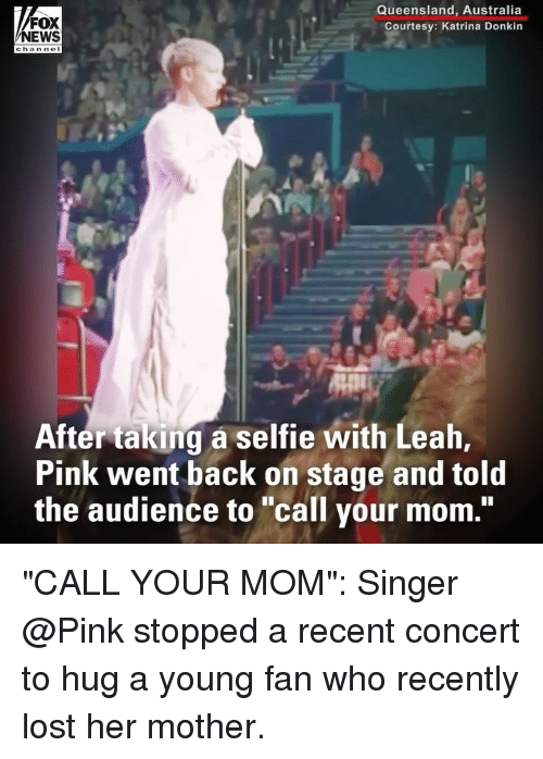 """Memes, News, and Selfie: FOX  NEWS  Queensland, Australia  Courtesy: Katrina Donkin  After taking a selfie with Leah,  Pink went back on stage and told  the audience to """"call your mom."""" """"CALL YOUR MOM"""": Singer @Pink stopped a recent concert to hug a young fan who recently lost her mother."""
