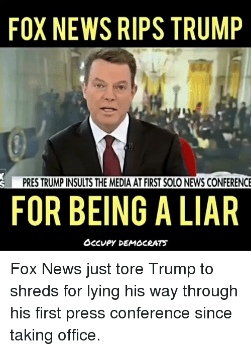 confer: FOX NEWS RIPS TRUMP  PRES TRUMP INSULTS THE MEDIA AT FIRST SOLO NEWS CONFERENCE  FOR BEING A LIAR  OCCUPY DEMOCRATS Fox News just tore Trump to shreds for lying his way through his first press conference since taking office.