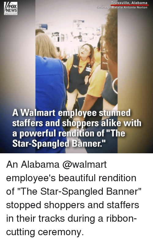 """norton: FOX  NEWS  russville, Alabama  atalie Antonio Norton  A Walmart employee stunned  staffers and shoppers alike with  a powerful rendition of """"The  Star-Spangled Banner."""" An Alabama @walmart employee's beautiful rendition of """"The Star-Spangled Banner"""" stopped shoppers and staffers in their tracks during a ribbon-cutting ceremony."""
