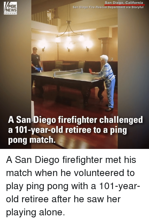Being Alone, Fire, and Memes: FOX  NEWS  San Diego, California  San Diego Fire-Rescue Department via Storyful  channo  A San Diego firefighter challenged  a 101-year-old retiree to a ping  pong match. A San Diego firefighter met his match when he volunteered to play ping pong with a 101-year-old retiree after he saw her playing alone.