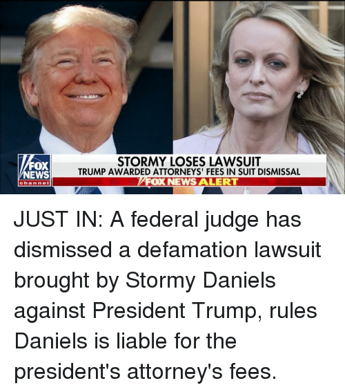 Defamation: FOX  NEWS  STORMY LOSES LAWSUIT  TRUMP AWARDED ATTORNEYS' FEES IN SUIT DISMISSAL  FOX NEWS ALERT  channe JUST IN: A federal judge has dismissed a defamation lawsuit brought by Stormy Daniels against President Trump, rules Daniels is liable for the president's attorney's fees.