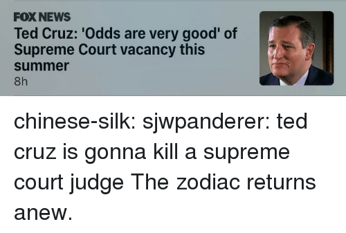 Supreme Court: FOX NEWS  Ted Cruz: 'Odds are very good' of  Supreme Court vacancy this  summer  8h chinese-silk:  sjwpanderer:  ted cruz is gonna kill a supreme court judge  The zodiac returns anew.