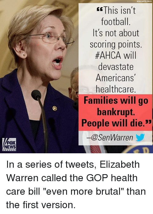 "Elizabeth Warren, Football, and Memes: FOX  NEWS  This isn't  football.  It's not about  Scoring points.  #AHCA will  devastate  Americans  healthcare.  Families will go  bankrupt.  People will die  -@SenWarren In a series of tweets, Elizabeth Warren called the GOP health care bill ""even more brutal"" than the first version."