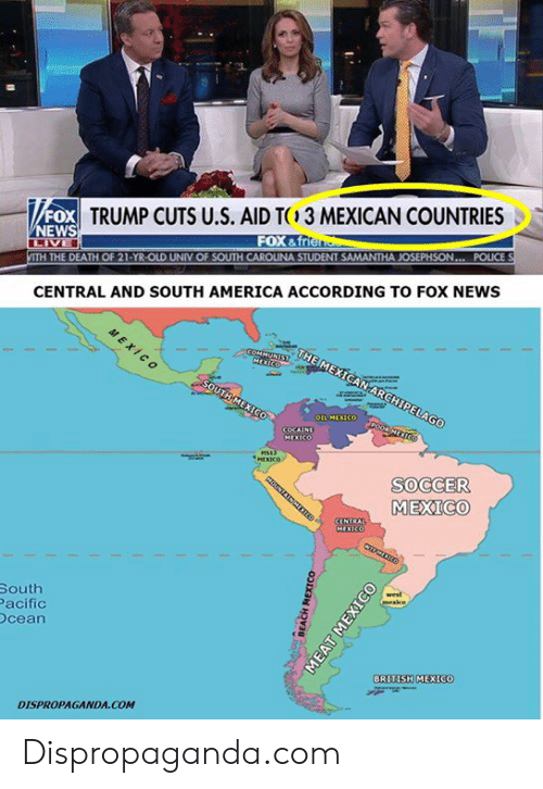America, Dank, and News: FOX  NEWS  TRUMP CUTS U.S. AID T  3 MEXICAN COUNTRIES  FOX &f  ITH THE DEATH OF 21-YR-OLD UNIV OF SOUTH CAROLINA STUDENT SAMANTHA JOSEPHSON... POLICE  CENTRAL AND SOUTH AMERICA ACCORDING TO FOX NEWS  SOCCER  MEXICO  South  acific  cean  BRITISH MEXICO  DISPROPAGANDA COM Dispropaganda.com
