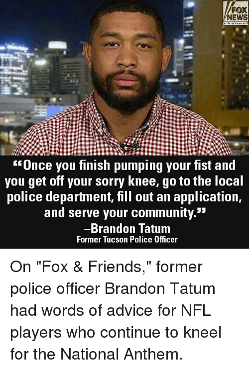 """Advice, Community, and Friends: FOX  NEWS  Unce you finish pumping your fist and  you get off your sorry Knee, go to the loca  police department, fill out an application,  and serve your community.""""  Brandon Tatum  Former Tucson Police Officer On """"Fox & Friends,"""" former police officer Brandon Tatum had words of advice for NFL players who continue to kneel for the National Anthem."""