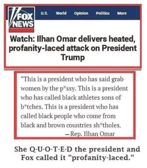"President Trump: FOx  NEWS  World  Opinion  U.S.  Politics  More  Watch: Ilhan Omar delivers heated,  profanity-laced attack on President  Trump  ""This is a president who has said grab  women by the p*ssy. This is a president  who has called black athletes sons of  b*tches. This is a president who has  called black people who come from  black and brown countries sh'tholes.  -Rep. Ilhan Omar  She Q-U-O-T-E-D the president and  Fox called it ""profanity-laced."""