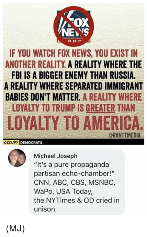 "Occupy Democrats: FOX  NEYS  IF YOU WATCH FOX NEWS, YOU EXIST IN  ANOTHER REALITY A REALITY WHERE THE  FBI IS A BIGGER ENEMY THAN RUSSIA.  A REALITY WHERE SEPARATED IMMIGRANT  BABIES DON'T MATTER. A REALITY WHERE  LOYALTY TO TRUMP IS GREATER THAN  LOYALTY TO AMERICA.  @RANTIMEDIA  OCCUPY DEMOCRATS  Michael Joseph  ""It's a pure propaganda  partisan echo-chamber!""  CNN, ABC, CBS, MSNBC,  WaPo, USA Today,  the NYTimes & OD cried in  unison (MJ)"