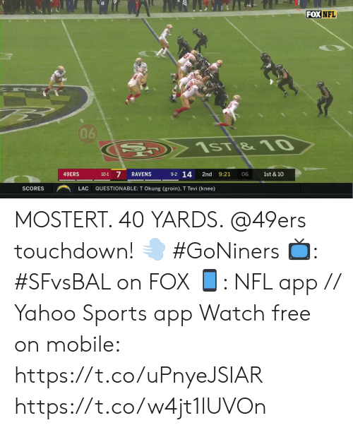 Questionable: FOX NFL  06  C  1sT &10  9-2 14  7  49ERS  RAVENS  2nd  9:21  10-1  06  1st & 10  QUESTIONABLE: T Okung (groin), T Tevi (knee)  SCORES  LAC MOSTERT. 40 YARDS. @49ers touchdown! 💨 #GoNiners  📺: #SFvsBAL on FOX 📱: NFL app // Yahoo Sports app Watch free on mobile: https://t.co/uPnyeJSIAR https://t.co/w4jt1lUVOn